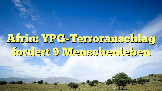 Afrin: YPG-Terroranschlag fordert 9 Menschenleben