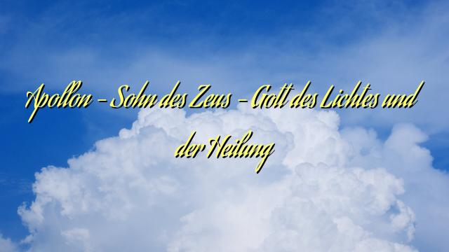 Apollon – Sohn des Zeus – Gott des Lichtes und der Heilung