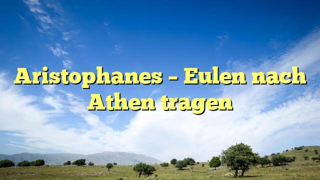 Aristophanes – Eulen nach Athen tragen