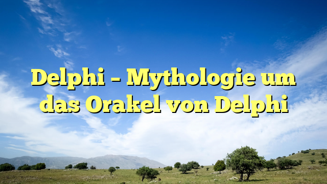 Delphi – Mythologie um das Orakel von Delphi