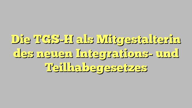 Die TGS-H als Mitgestalterin des neuen Integrations- und Teilhabegesetzes