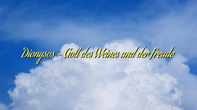 Dionysos – Gott des Weines und der Freude