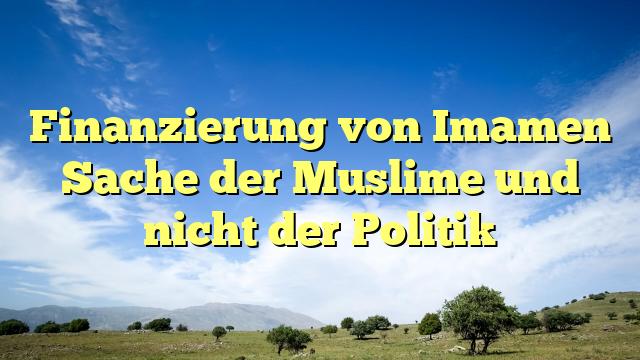 Finanzierung von Imamen Sache der Muslime und nicht der Politik