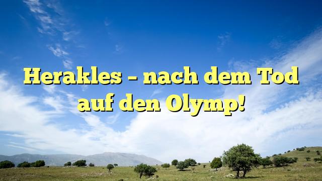 Herakles – nach dem Tod auf den Olymp!