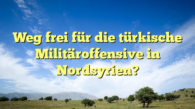 Weg frei für die türkische Militäroffensive in Nordsyrien?