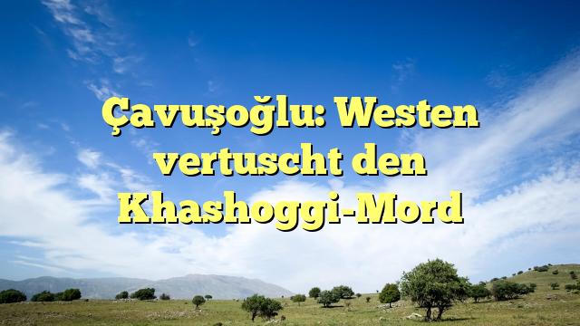Çavuşoğlu: Westen vertuscht den Khashoggi-Mord