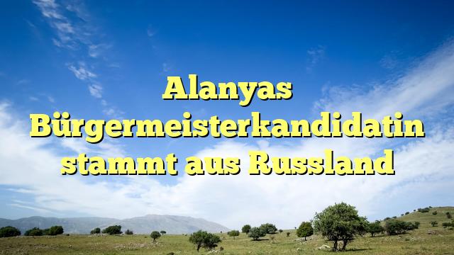 Alanyas Bürgermeisterkandidatin stammt aus Russland