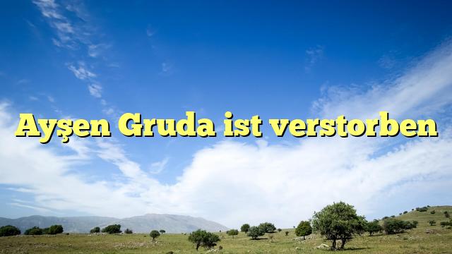 Ayşen Gruda ist verstorben