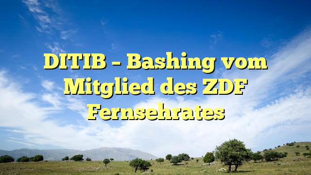 DITIB – Bashing vom Mitglied des ZDF Fernsehrates