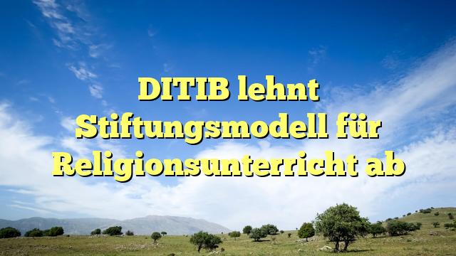 DITIB lehnt Stiftungsmodell für Religionsunterricht ab