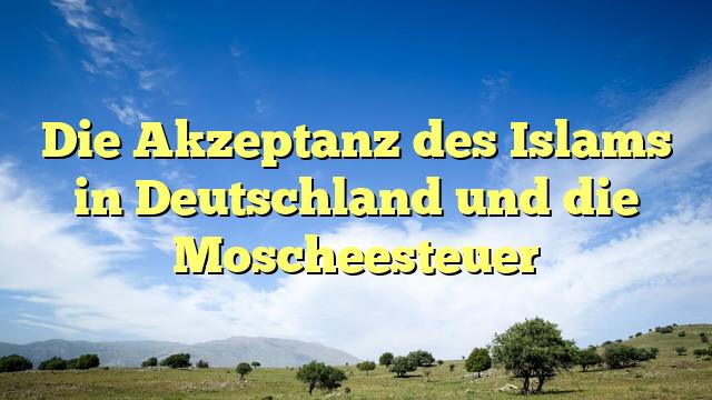 Die Akzeptanz des Islams in Deutschland und die Moscheesteuer
