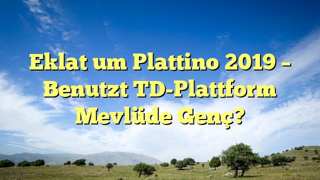 Eklat um Plattino 2019 – Benutzt TD-Plattform Mevlüde Genç?