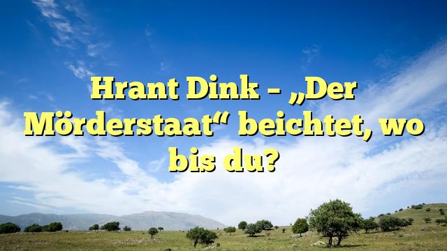 """Hrant Dink – """"Der Mörderstaat"""" beichtet, wo bis du?"""