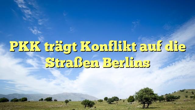 PKK trägt Konflikt auf die Straßen Berlins