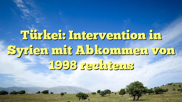Türkei: Intervention in Syrien mit Abkommen von 1998 rechtens