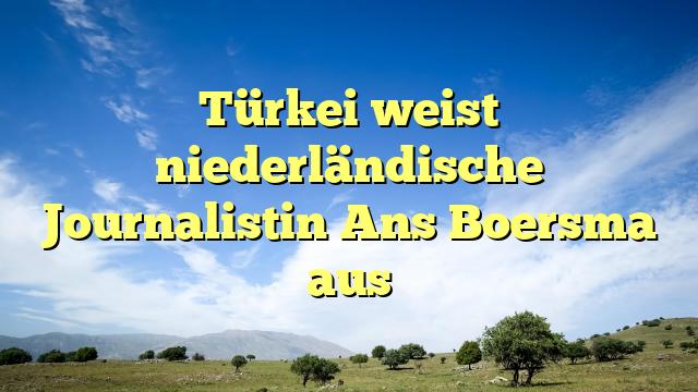 Türkei weist niederländische Journalistin Ans Boersma aus