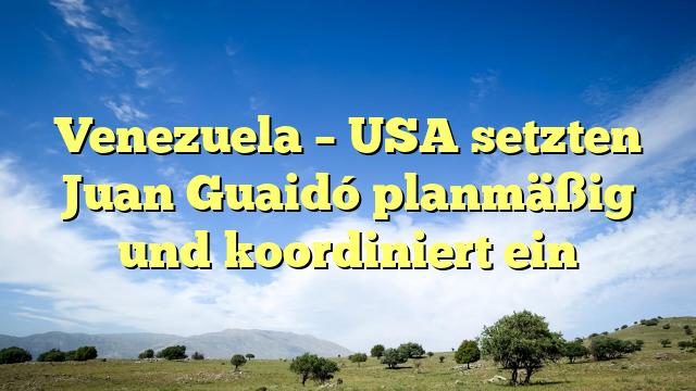 Venezuela – USA setzten Juan Guaidó planmäßig und koordiniert ein