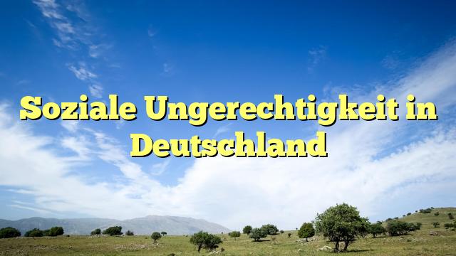Soziale Ungerechtigkeit in Deutschland