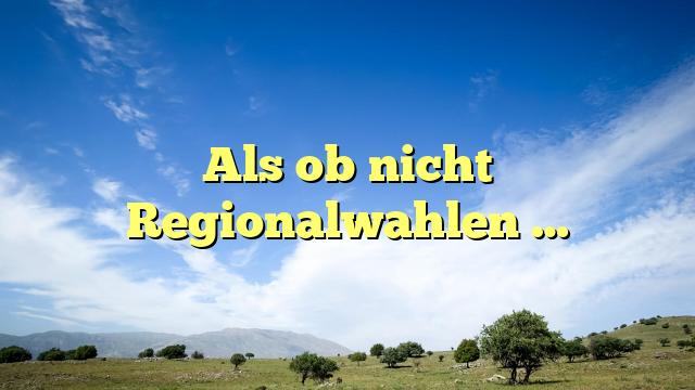 Als ob nicht Regionalwahlen …