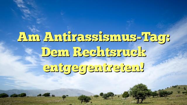 Am Antirassismus-Tag: Dem Rechtsruck entgegentreten!