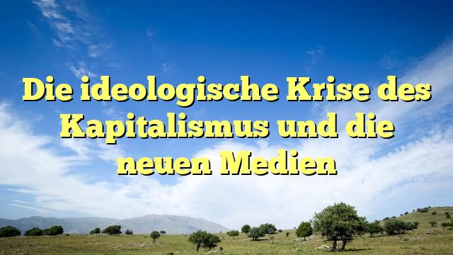 Die ideologische Krise des Kapitalismus und die neuen Medien
