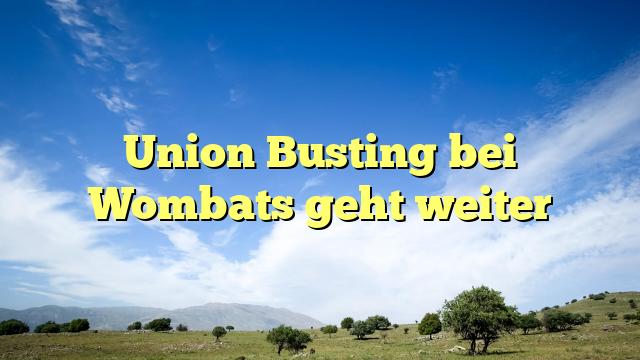 Union Busting bei Wombats geht weiter