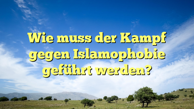 Wie muss der Kampf gegen Islamophobie geführt werden?