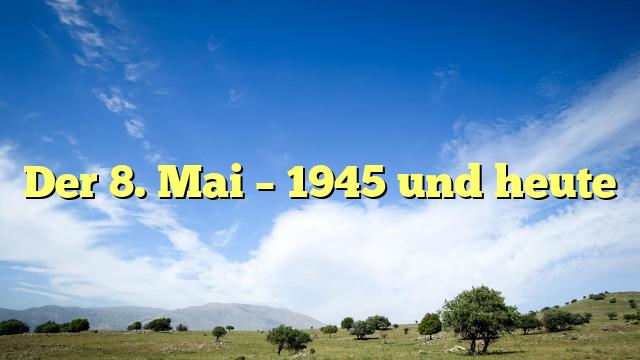Der 8. Mai – 1945 und heute