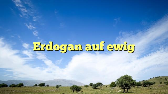Erdogan auf ewig
