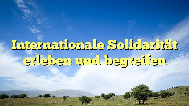 Internationale Solidarität erleben und begreifen