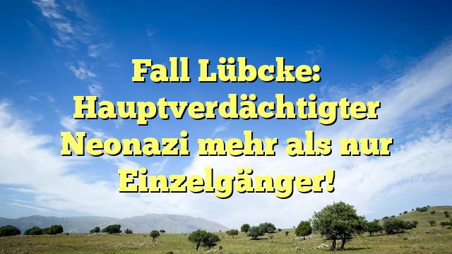 Fall Lübcke: Hauptverdächtigter Neonazi mehr als nur Einzelgänger!
