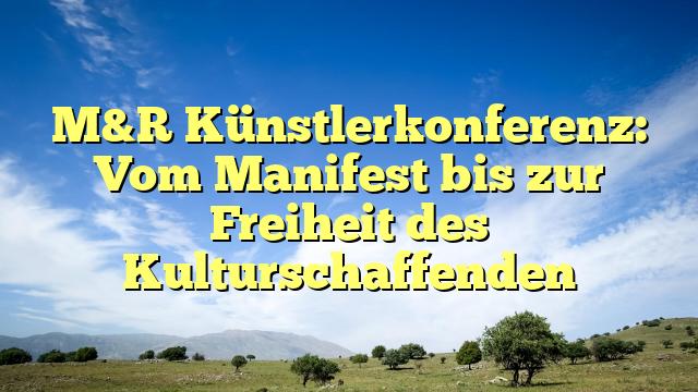 M&R Künstlerkonferenz: Vom Manifest bis zur Freiheit des Kulturschaffenden