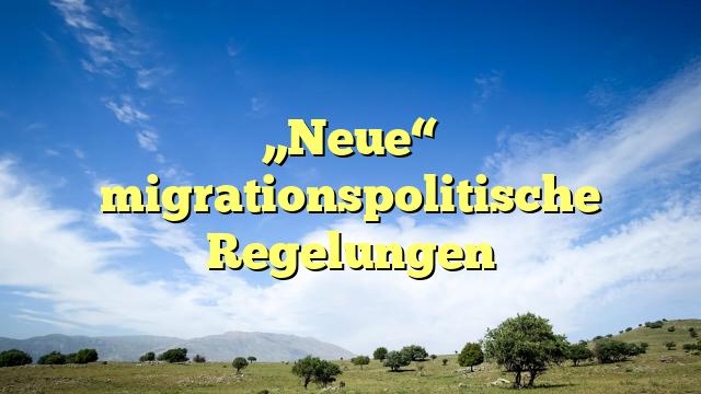 """Neue"" migrationspolitische Regelungen"
