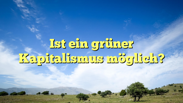 Ist ein grüner Kapitalismus möglich?