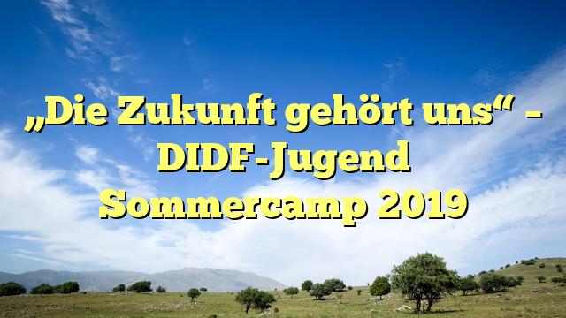 """""""Die Zukunft gehört uns"""" – DIDF-Jugend Sommercamp 2019"""