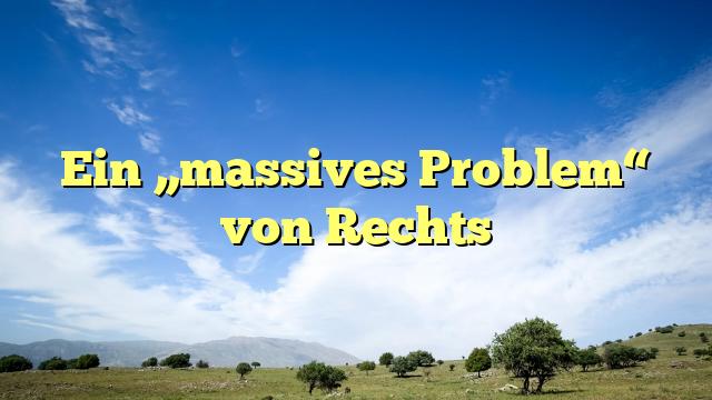 """Ein """"massives Problem"""" von Rechts"""
