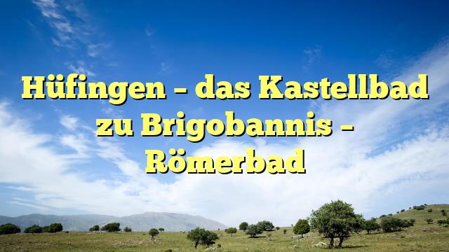 Hüfingen – das Kastellbad zu Brigobannis – Römerbad