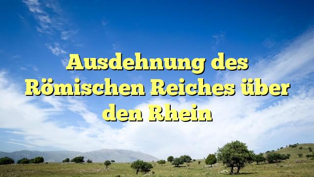 Ausdehnung des Römischen Reiches über den Rhein