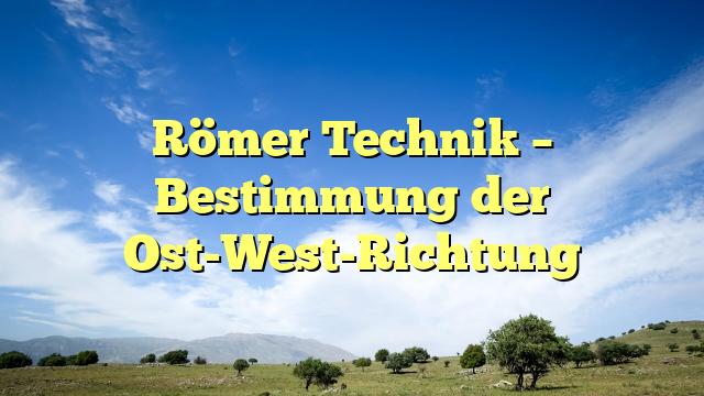 Römer Technik – Bestimmung der Ost-West-Richtung
