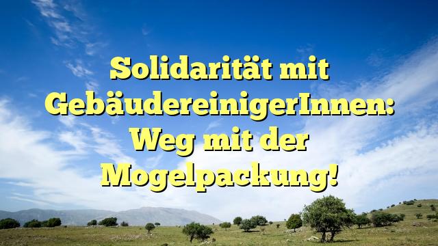 Solidarität mit GebäudereinigerInnen: Weg mit der Mogelpackung!