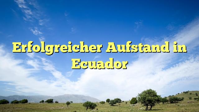 Erfolgreicher Aufstand in Ecuador
