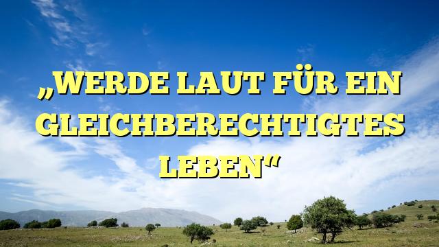 """""""WERDE LAUT FÜR EIN GLEICHBERECHTIGTES LEBEN"""""""