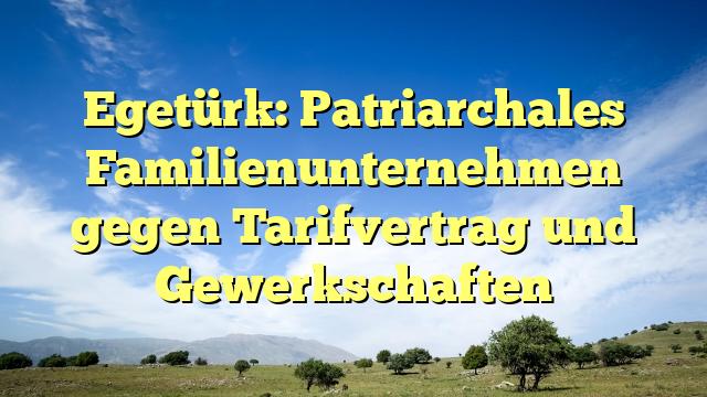 Egetürk: Patriarchales Familienunternehmen gegen Tarifvertrag und Gewerkschaften