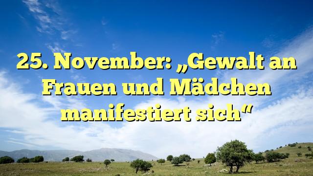 """25. November: """"Gewalt an Frauen und Mädchen manifestiert sich"""""""