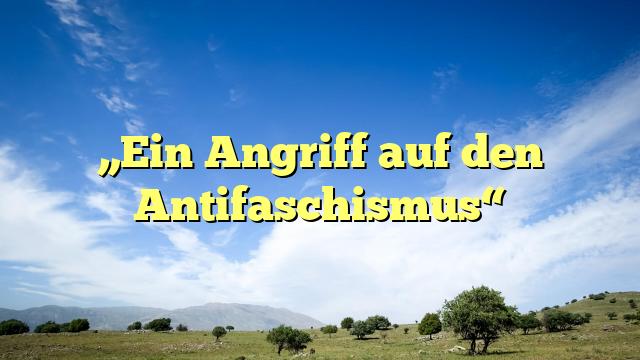 """""""Ein Angriff auf den Antifaschismus"""""""