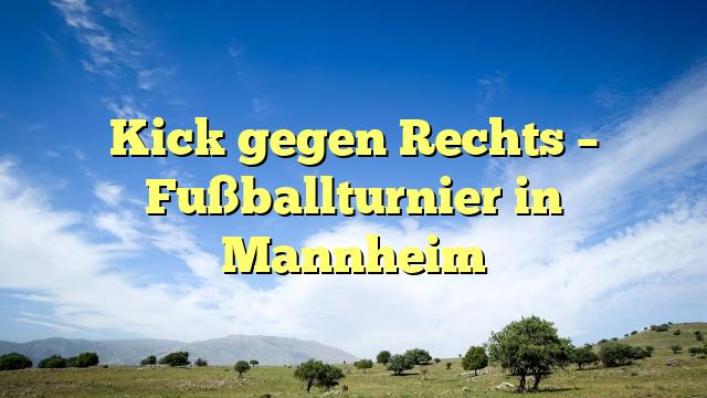 Kick gegen Rechts – Fußballturnier in Mannheim