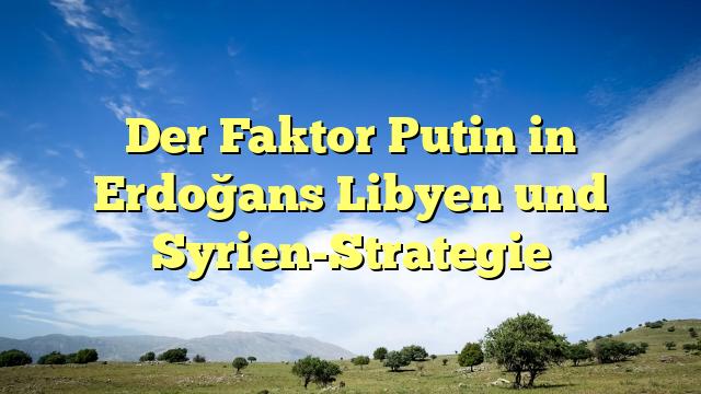 Der Faktor Putin in Erdoğans Libyen und Syrien-Strategie