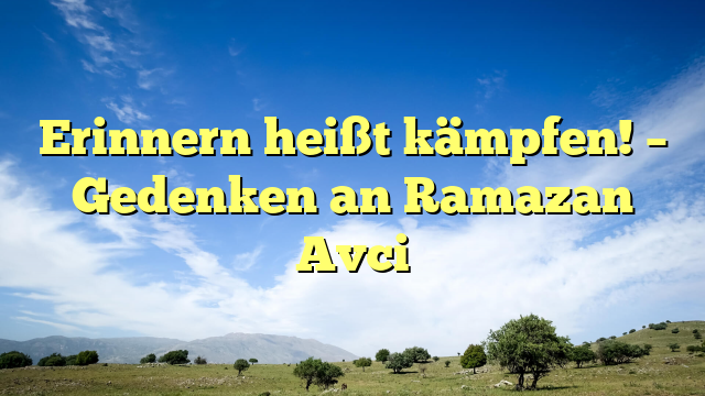 Erinnern heißt kämpfen! – Gedenken an Ramazan Avci
