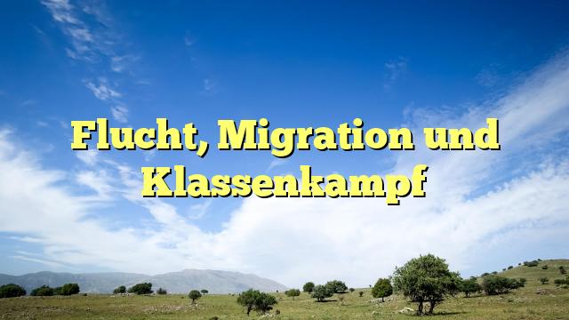 Flucht, Migration und Klassenkampf