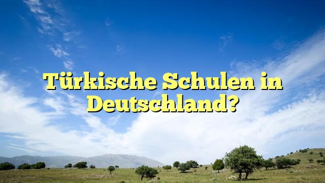 Türkische Schulen in Deutschland?